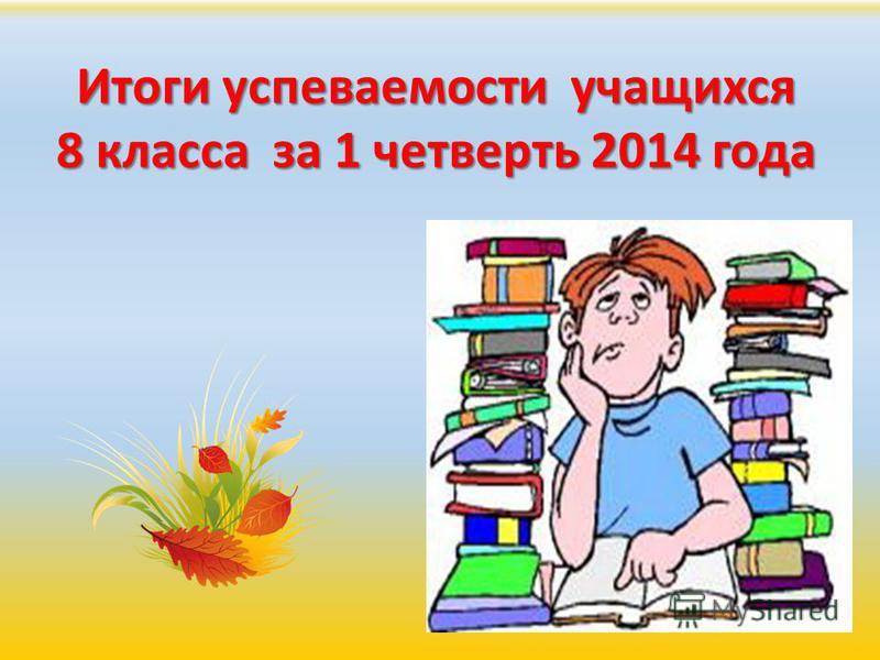 Итоги успеваемости учащихся 8 класса за 1 четверть 2014 года