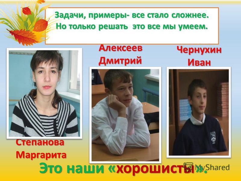 Это наши «хорошисты». Степанова Маргарита Алексеев Дмитрий Чернухин Иван Задачи, примеры- все стало сложнее. Но только решать это все мы умеем.