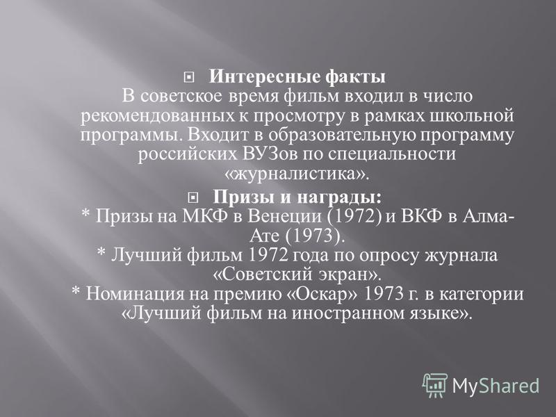 Интересные факты В советское время фильм входил в число рекомендованных к просмотру в рамках школьной программы. Входит в образовательную программу российских ВУЗов по специальности « журналистика ». Призы и награды : * Призы на МКФ в Венеции (1972)