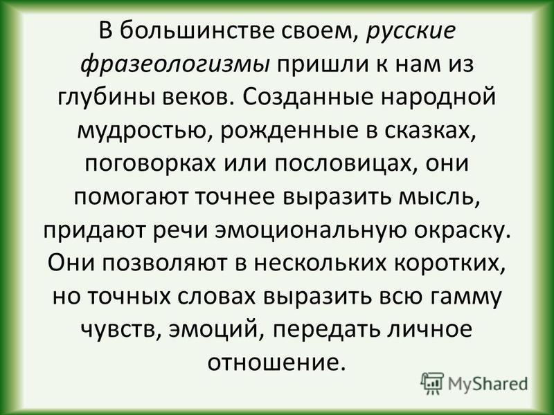 В большинстве своем, русские фразеологизмы пришли к нам из глубины веков. Созданные народной мудростью, рожденные в сказках, поговорках или пословицах, они помогают точнее выразить мысль, придают речи эмоциональную окраску. Они позволяют в нескольких
