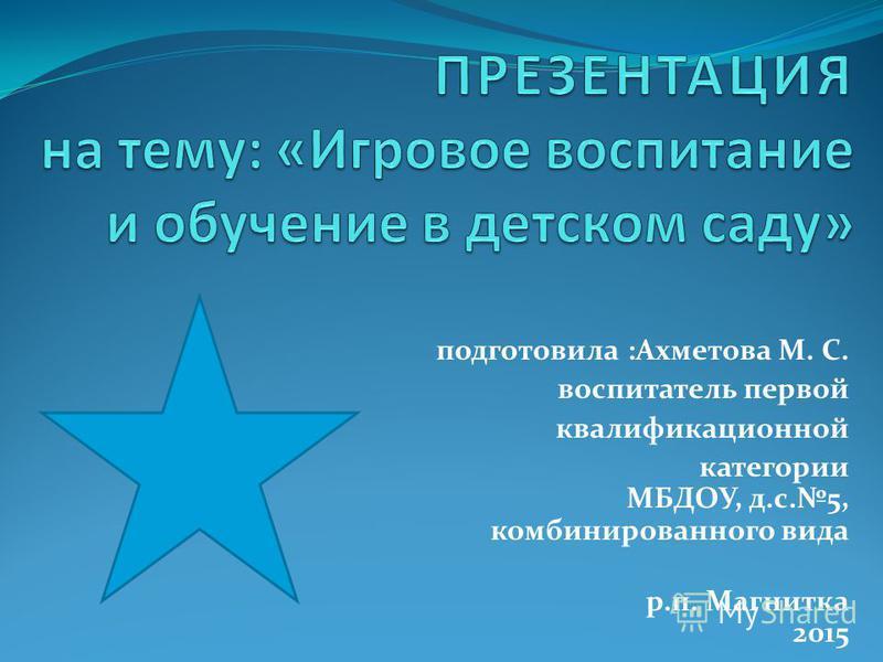 подготовила :Ахметова М. С. воспитатель первой квалификационной категории МБДОУ, д.с.5, комбинированного вида р.п. Магнитка 2015