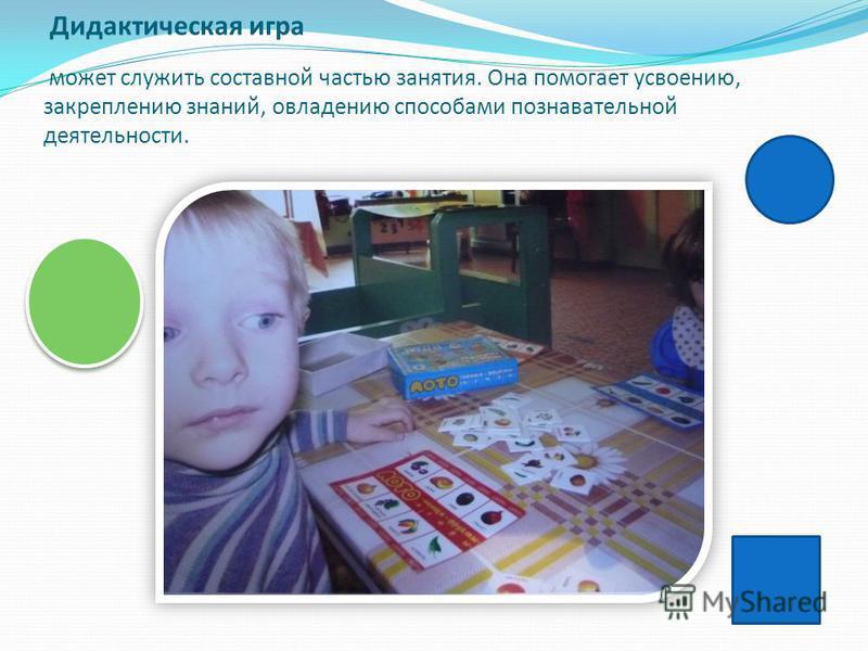 Дидактическая игра может служить составной частью занятия. Она помогает усвоению, закреплению знаний, овладению способами познавательной деятельности.