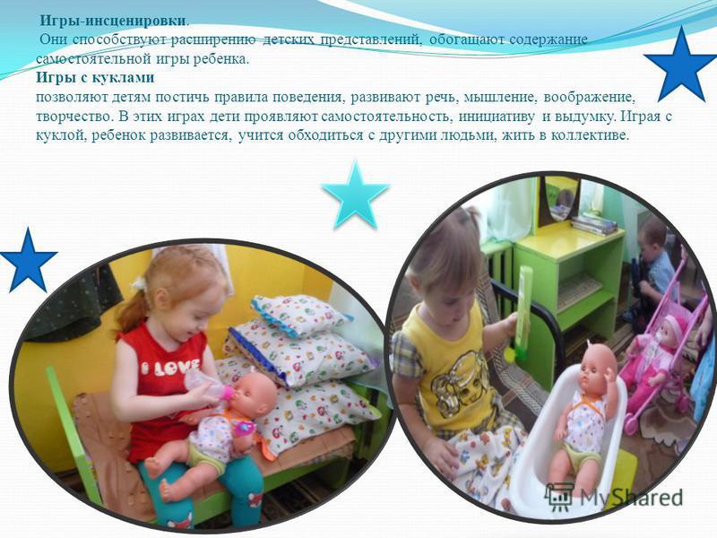 Игры-инсценировки. Они способствуют расширению детских представлений, обогащают содержание самостоятельной игры ребенка. Игры с куклами позволяют детям постичь правила поведения, развивают речь, мышление, воображение, творчество. В этих играх дети пр