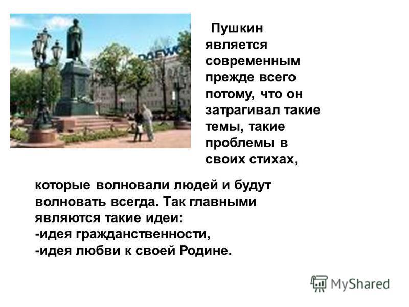 Пушкин является современным прежде всего потому, что он затрагивал такие темы, такие проблемы в своих стихах, которые волновали людей и будут волновать всегда. Так главными являются такие идеи: -идея гражданственности, -идея любви к своей Родине.