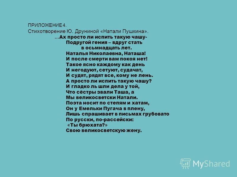 ПРИЛОЖЕНИЕ 4. Стихотворение Ю. Друниной «Натали Пушкина». … Ах просто ли испить такую чашу- Подругой гения – вдруг стать в осьмнадцать лет. Наталья Николаевна, Наташа! И после смерти вам покоя нет! Такое ясно каждому как день И негодуют, сетуют, суда