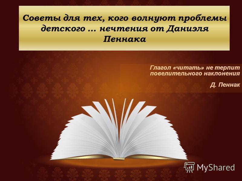 Советы для тех, кого волнуют проблемы детского … нечтения от Даниэля Пеннака Глагол «читать» не терпит повелительного наклонения Д. Пеннак