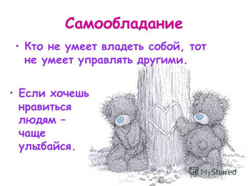 Самообладание Кто не умеет владеть собой, тот не умеет управлять другими. Если хочешь нравиться людям – чаще улыбайся.
