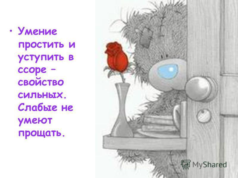 Умение простить и уступить в ссоре – свойство сильных. Слабые не умеют прощать.