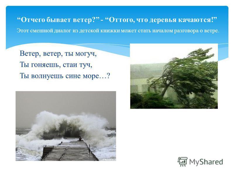 Отчего бывает ветер? - Оттого, что деревья качаются! Этот смешной диалог из детской книжки может стать началом разговора о ветре. Ветер, ветер, ты могуч, Ты гоняешь, стаи туч, Ты волнуешь сине море…?