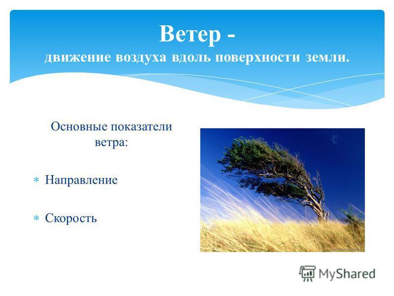Ветер - движение воздуха вдоль поверхности земли. Основные показатели ветра: Направление Скорость