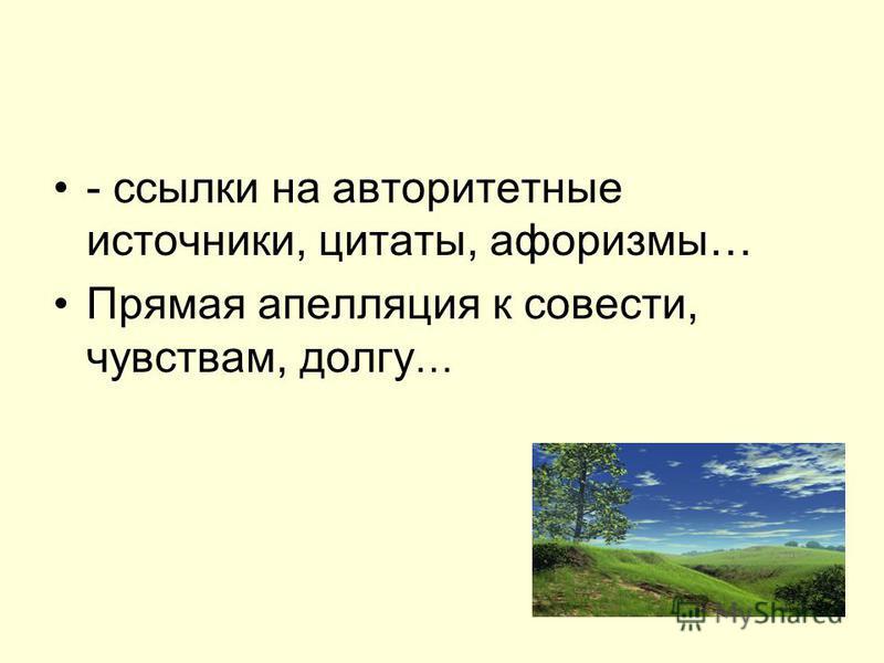 - ссылки на авторитетные источники, цитаты, афоризмы… Прямая апелляция к совести, чувствам, долгу …