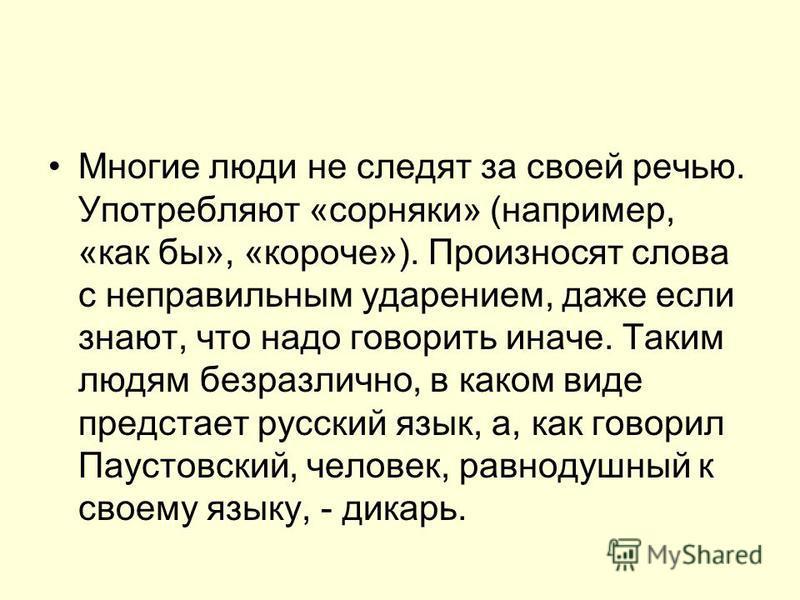 Многие люди не следят за своей речью. Употребляют «сорняки» (например, «как бы», «короче»). Произносят слова с неправильным ударением, даже если знают, что надо говорить иначе. Таким людям безразлично, в каком виде предстает русский язык, а, как гово