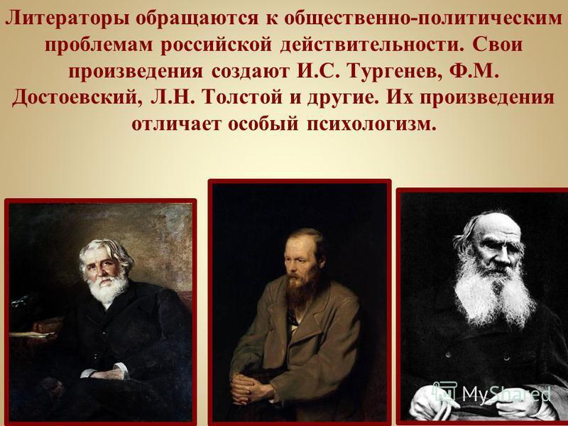 Литераторы обращаются к общественно-политическим проблемам российской действительности. Свои произведения создают И.С. Тургенев, Ф.М. Достоевский, Л.Н. Толстой и другие. Их произведения отличает особый психологизм.