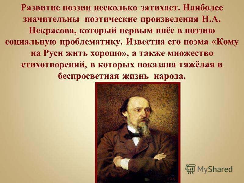 Развитие поэзии несколько затихает. Наиболее значительны поэтические произведения Н.А. Некрасова, который первым внёс в поэзию социальную проблематику. Известна его поэма «Кому на Руси жить хорошо», а также множество стихотворений, в которых показана