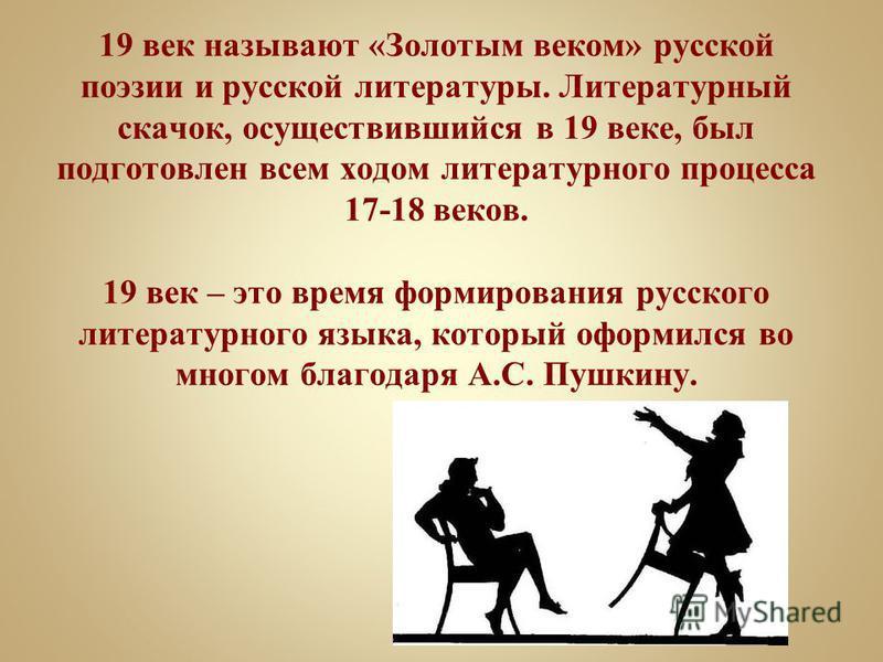 19 век называют «Золотым веком» русской поэзии и русской литературы. Литературный скачок, осуществившийся в 19 веке, был подготовлен всем ходом литературного процесса 17-18 веков. 19 век – это время формирования русского литературного языка, который