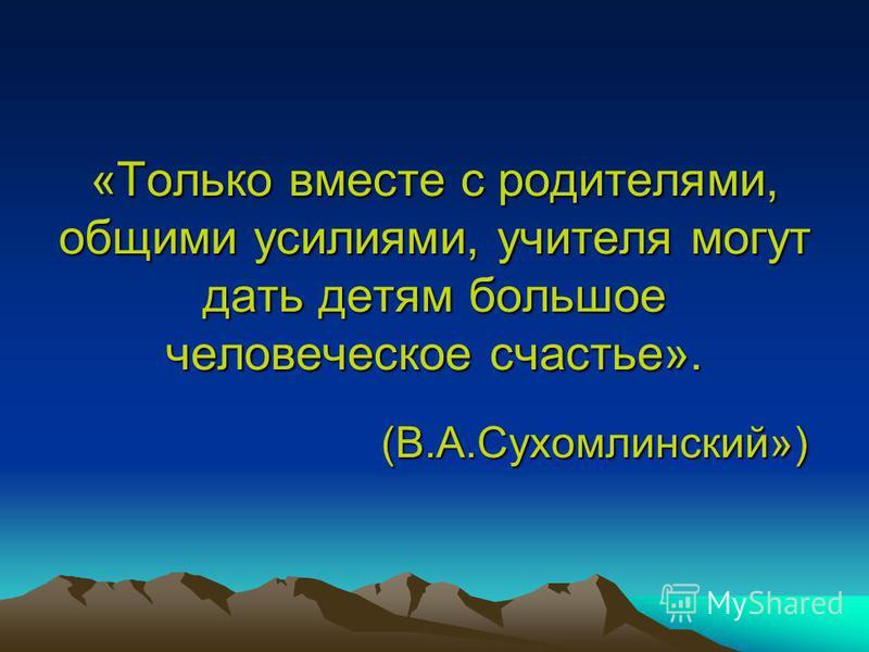 «Только вместе с родителями, общими усилиями, учителя могут дать детям большое человеческое счастье». (В.А.Сухомлинский»)