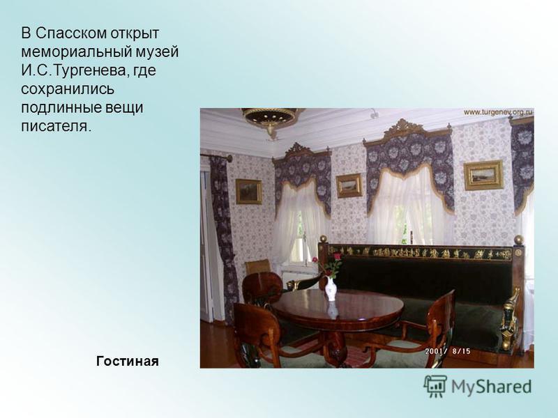 В Спасском открыт мемориальный музей И.С.Тургенева, где сохранились подлинные вещи писателя. Гостиная