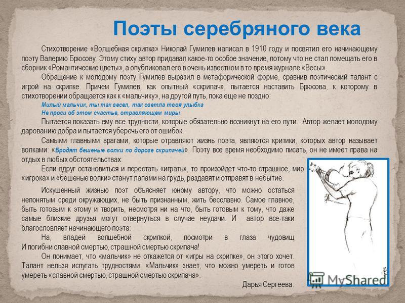 Стихотворение «Волшебная скрипка» Николай Гумилев написал в 1910 году и посвятил его начинающему поэту Валерию Брюсову. Этому стиху автор придавал какое-то особое значение, потому что не стал помещать его в сборник «Романтические цветы», а опубликова