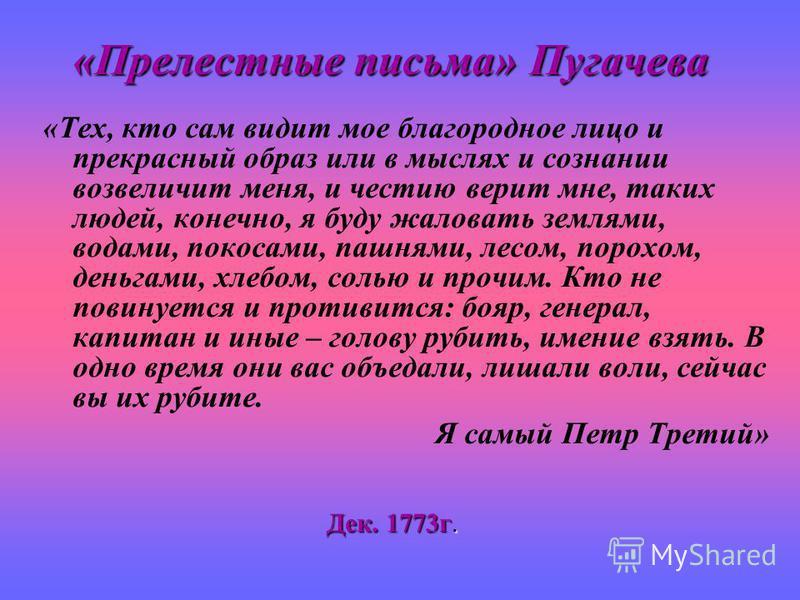 «Прелестные письма» Пугачева «Тех, кто сам видит мое благородное лицо и прекрасный образ или в мыслях и сознании возвеличит меня, и честию верит мне, таких людей, конечно, я буду жаловать землями, водами, покосами, пашнями, лесом, порохом, деньгами,