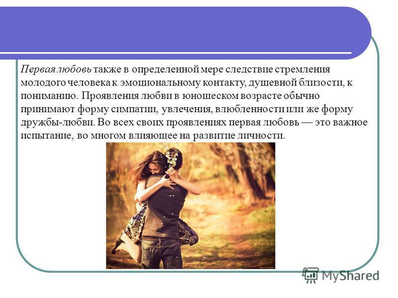 Первая любовь также в определенной мере следствие стремления молодого человека к эмоциональному контакту, душевной близости, к пониманию. Проявления любви в юношеском возрасте обычно принимают форму симпатии, увлечения, влюбленности или же форму друж