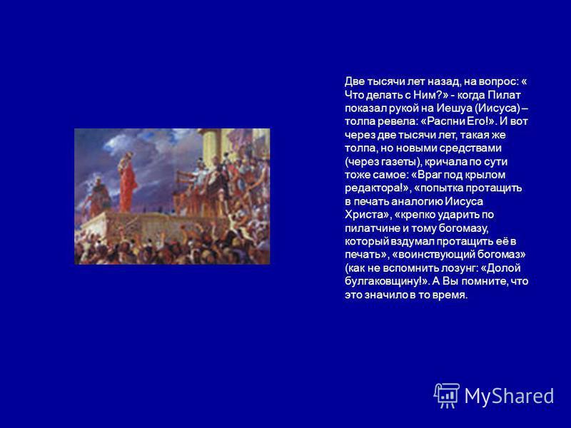 Две тысячи лет назад, на вопрос: « Что делать с Ним?» - когда Пилат показал рукой на Иешуа (Иисуса) – толпа ревела: «Распни Его!». И вот через две тысячи лет, такая же толпа, но новыми средствами (через газеты), кричала по сути тоже самое: «Враг под