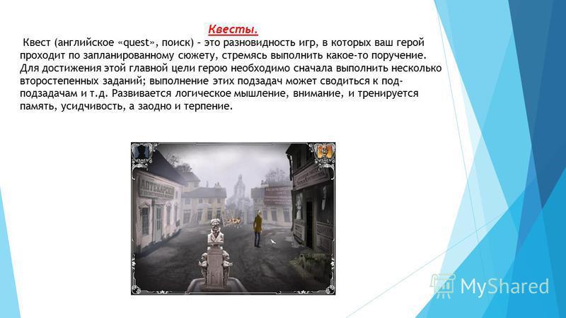 Квесты. Квест (английское «quest», поиск) – это разновидность игр, в которых ваш герой проходит по запланированному сюжету, стремясь выполнить какое-то поручение. Для достижения этой главной цели герою необходимо сначала выполнить несколько второстеп