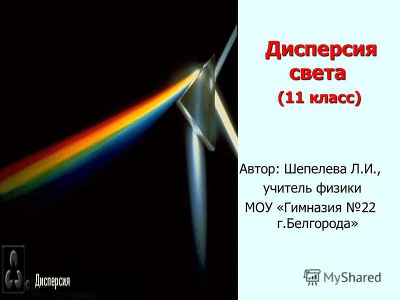 Дисперсия света Дисперсия света (11 класс) (11 класс) Автор: Шепелева Л.И., учитель физики учитель физики МОУ «Гимназия 22 г.Белгорода»