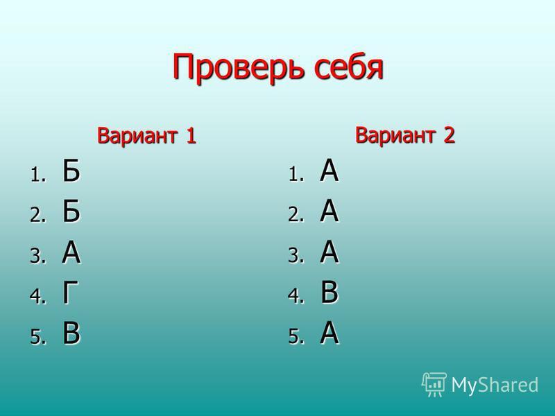 Проверь себя Вариант 1 1. Б 2. Б 3. А 4. Г 5. В Вариант 2 1. А 2. А 3. А 4. В 5. А
