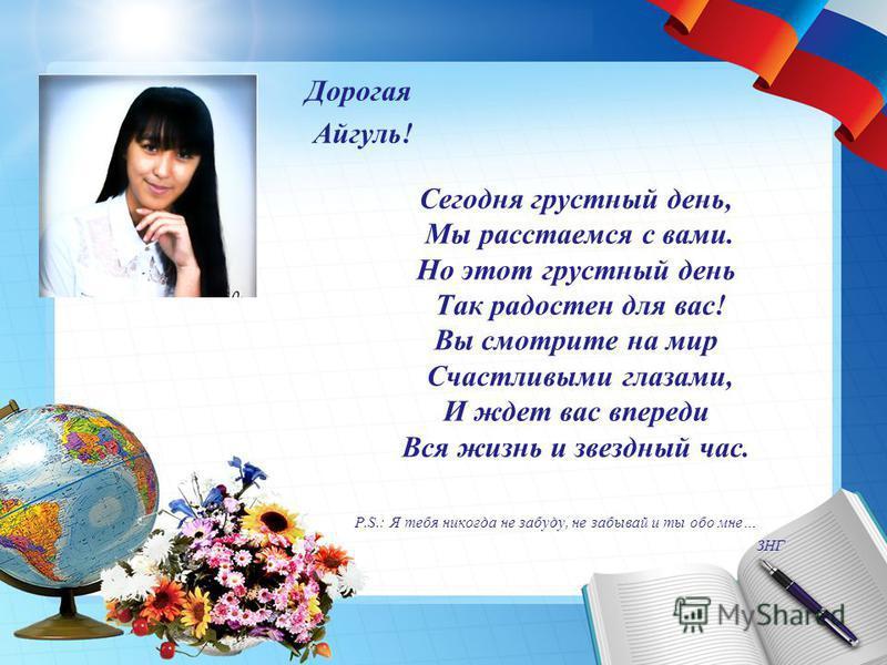 Сегодня грустный день, Мы расстаемся с вами. Но этот грустный день Так радостен для вас! Вы смотрите на мир Счастливыми глазами, И ждет вас впереди Вся жизнь и звездный час. P.S.: Я тебя никогда не забуду, не забывай и ты обо мне… ЗНГ Дорогая Айгуль!