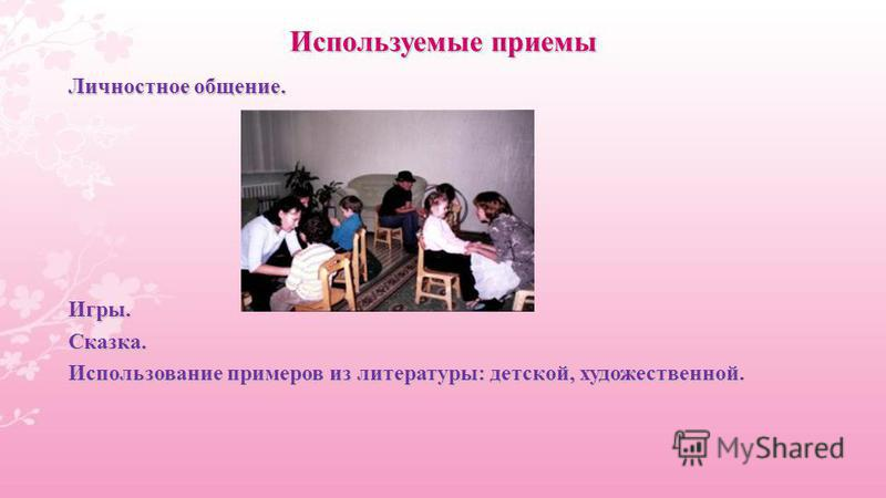Используемые приемы Личностное общение. Игры.Сказка. Использование примеров из литературы: детской, художественной.