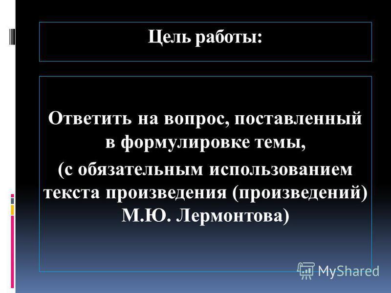 Цель работы: Ответить на вопрос, поставленный в формулировке темы, (с обязательным использованием текста произведения (произведений) М.Ю. Лермонтова)