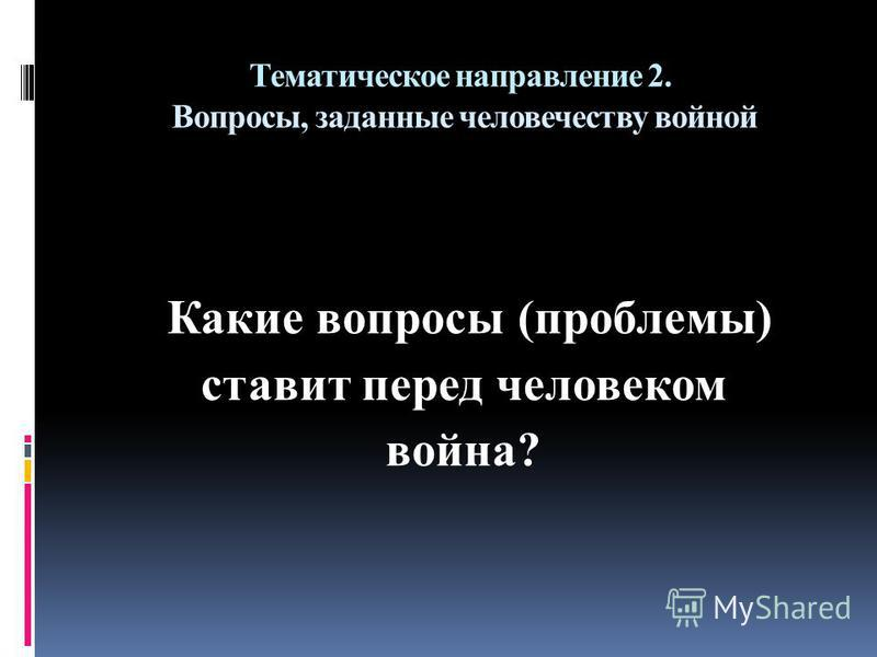 Тематическое направление 2. Вопросы, заданные человечеству войной Какие вопросы (проблемы) ставит перед человеком война?