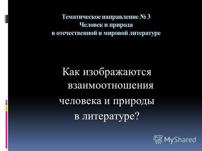Тематическое направление 3 Человек и природа в отечественной и мировой литературе Как изображаются взаимоотношения человека и природы в литературе?
