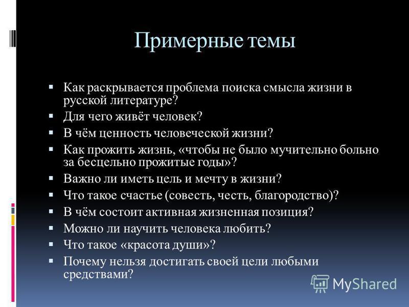 Примерные темы Как раскрывается проблема поиска смысла жизни в русской литературе? Для чего живёт человек? В чём ценность человеческой жизни? Как прожить жизнь, «чтобы не было мучительно больно за бесцельно прожитые годы»? Важно ли иметь цель и мечту
