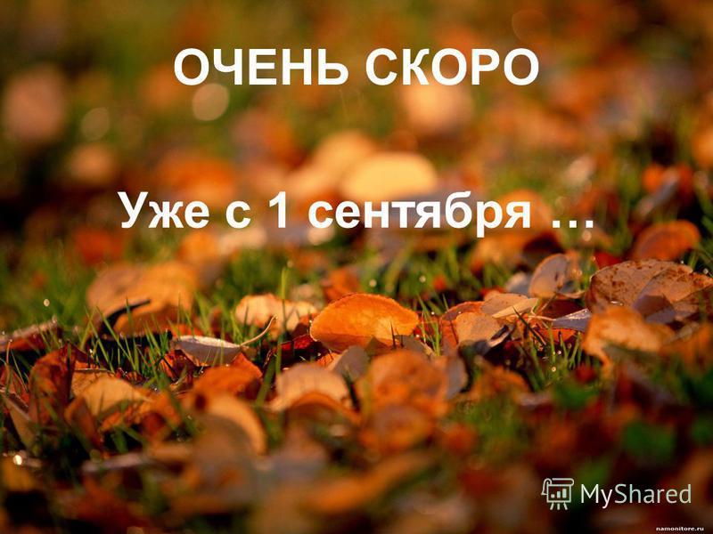 ОЧЕНЬ СКОРО Уже с 1 сентября …