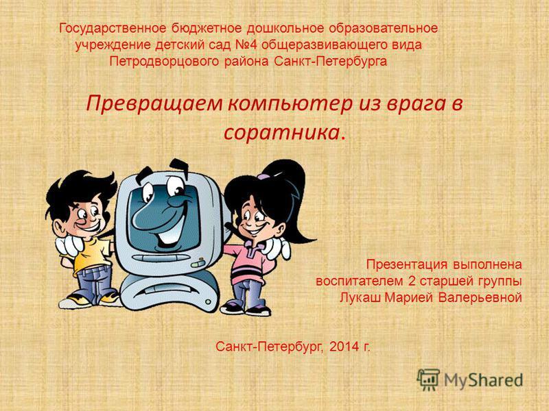 Государственное бюджетное дошкольное образовательное учреждение детский сад 4 общеразвивающего вида Петродворцового района Санкт-Петербурга Превращаем компьютер из врага в соратника. Презентация выполнена воспитателем 2 старшей группы Лукаш Марией Ва