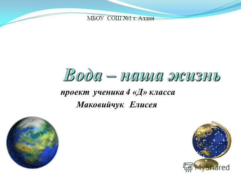 проект ученика 4 «Д» класса Маковийчук Елисея МБОУ СОШ 1 г. Алдан