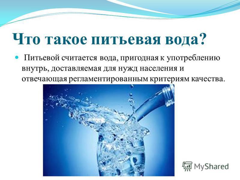 Что такое питьевая вода? Питьевой считается вода, пригодная к употреблению внутрь, доставляемая для нужд населения и отвечающая регламентированным критериям качества.
