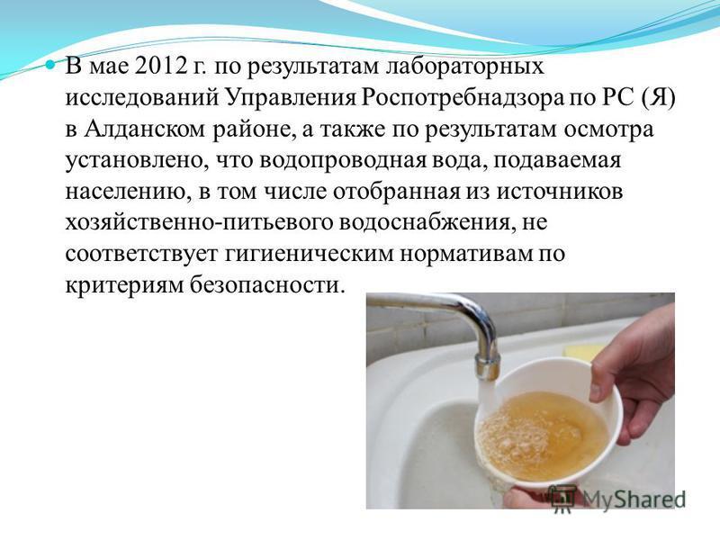 В мае 2012 г. по результатам лабораторных исследований Управления Роспотребнадзора по РС (Я) в Алданском районе, а также по результатам осмотра установлено, что водопроводная вода, подаваемая населению, в том числе отобранная из источников хозяйствен