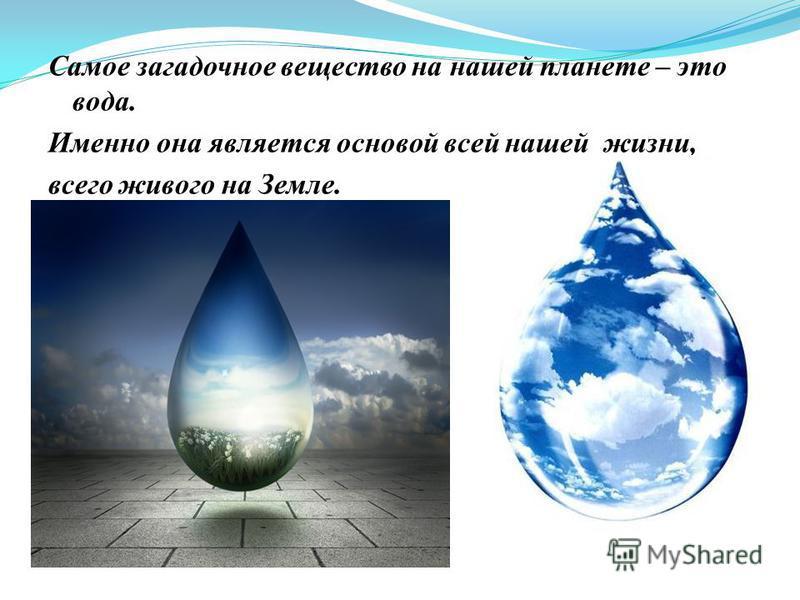 Самое загадочное вещество на нашей планете – это вода. Именно она является основой всей нашей жизни, всего живого на Земле.