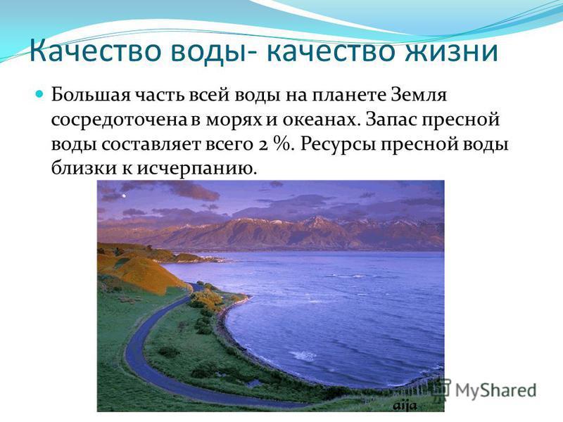 Качество воды- качество жизни Большая часть всей воды на планете Земля сосредоточена в морях и океанах. Запас пресной воды составляет всего 2 %. Ресурсы пресной воды близки к исчерпанию.
