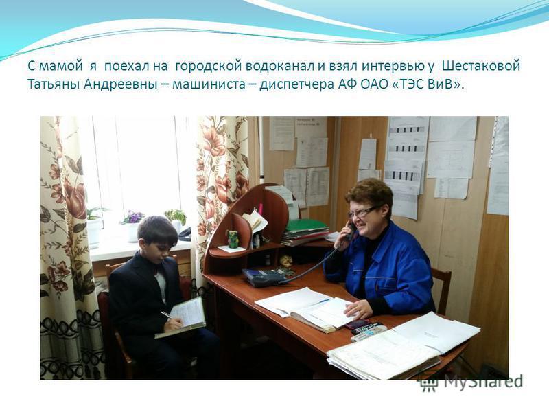 С мамой я поехал на городской водоканал и взял интервью у Шестаковой Татьяны Андреевны – машиниста – диспетчера АФ ОАО «ТЭС ВиВ».
