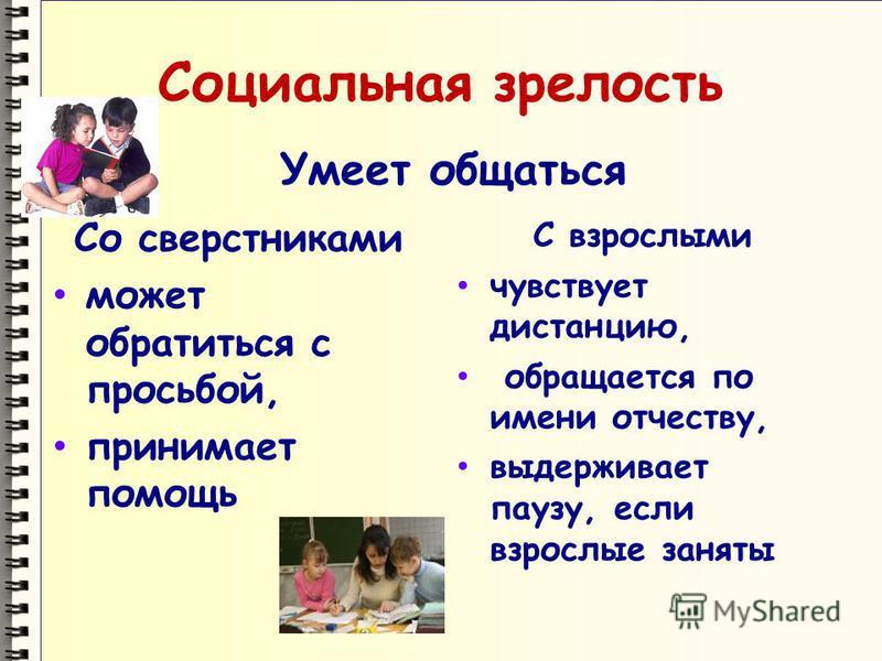 Социальная зрелость Умеет общаться Со сверстниками может обратиться с просьбой, принимает помощь С взрослыми чувствует дистанцию, обращается по имени отчеству, выдерживает паузу, если взрослые заняты