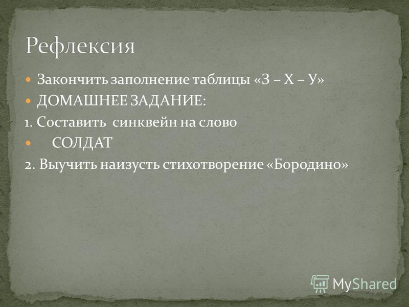 Закончить заполнение таблицы «З – Х – У» ДОМАШНЕЕ ЗАДАНИЕ: 1. Составить синквейн на слово СОЛДАТ 2. Выучить наизусть стихотворение «Бородино»