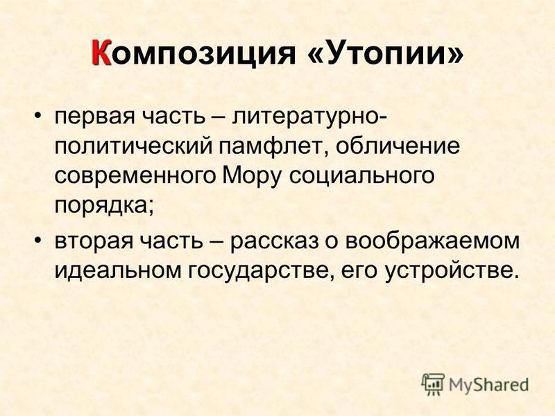 Композиция «Утопии» первая часть – литературно- политический памфлет, обличение современного Мору социального порядка; вторая часть – рассказ о воображаемом идеальном государстве, его устройстве.