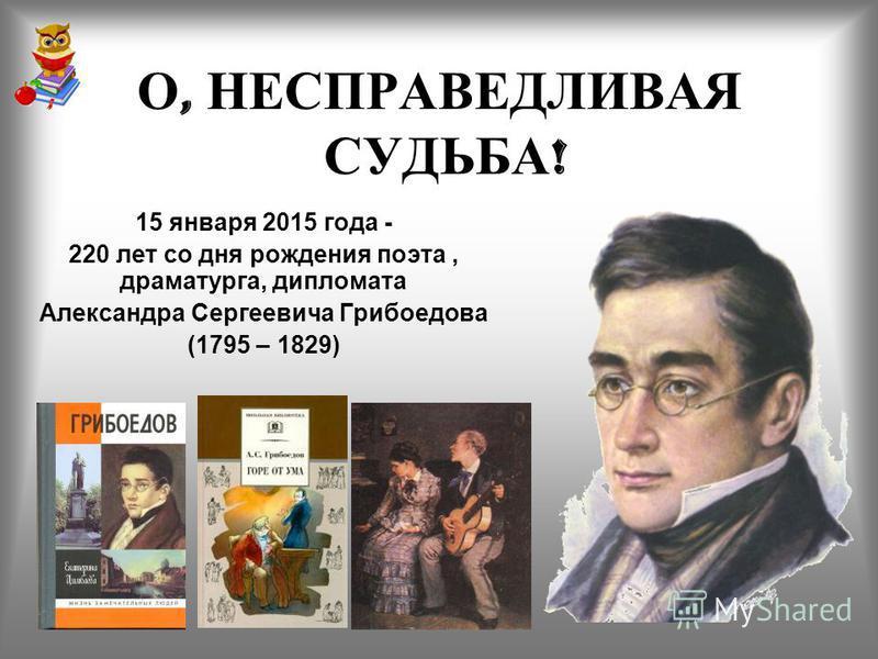 О, НЕСПРАВЕДЛИВАЯ СУДЬБА ! 15 января 2015 года - 220 лет со дня рождения поэта, драматурга, дипломата Александра Сергеевича Грибоедова (1795 – 1829)