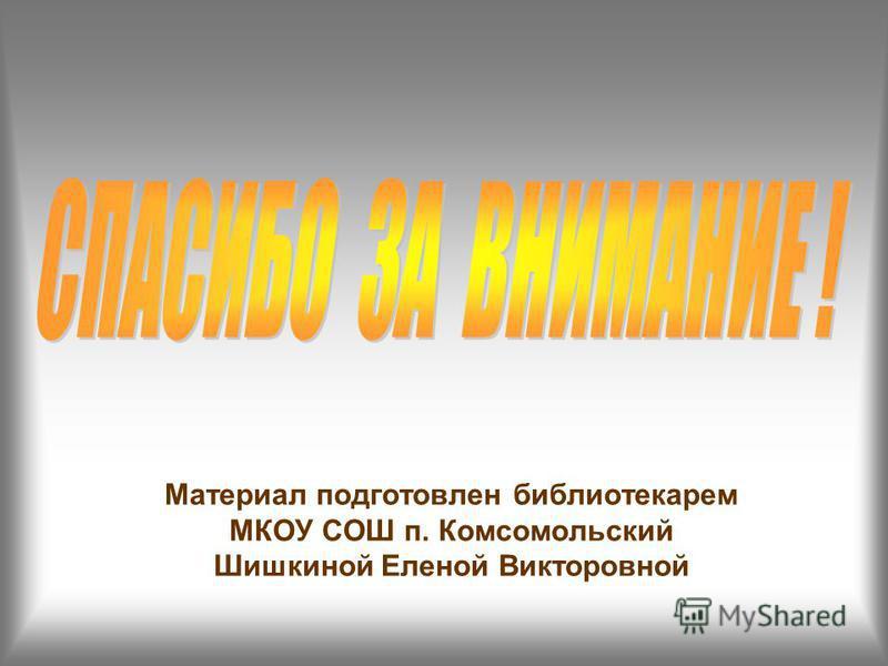 Материал подготовлен библиотекарем МКОУ СОШ п. Комсомольский Шишкиной Еленой Викторовной