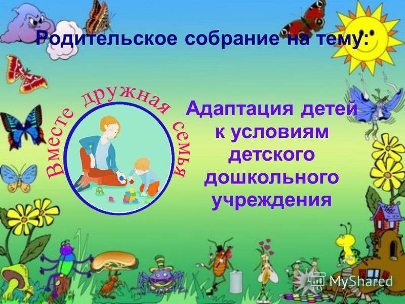 Родительское собрание на тему: Адаптация детей к условиям детского дошкольного учреждения