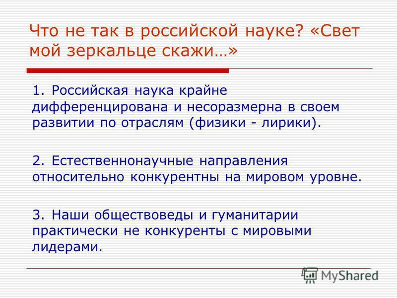 Что не так в российской науке? «Свет мой зеркальце скажи…» 1. Российская наука крайне дифференцирована и несоразмерна в своем развитии по отраслям (физики - лирики). 2. Естественнонаучные направления относительно конкурентный на мировом уровне. 3. На