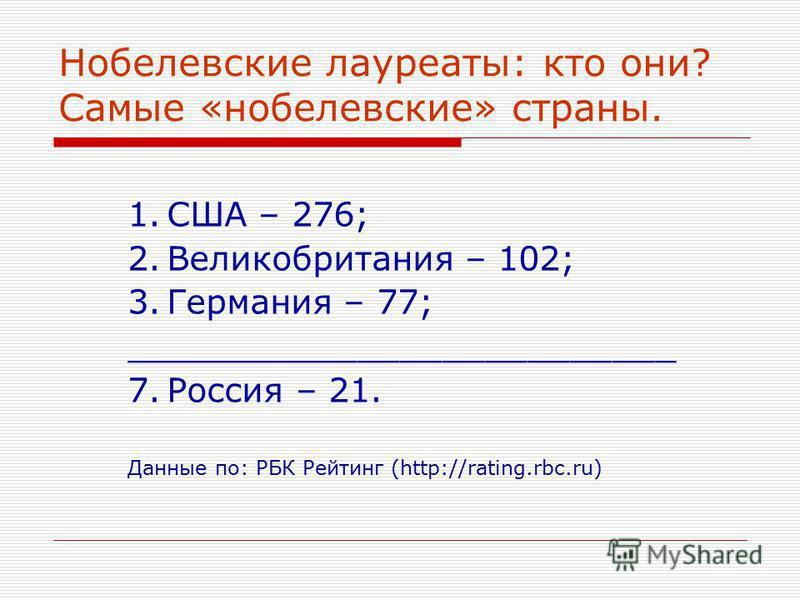 Нобелевские лауреаты: кто они? Самые «нобелевские» страны. 1. США – 276; 2. Великобритания – 102; 3. Германия – 77; __________________________ 7. Россия – 21. Данные по: РБК Рейтинг (http://rating.rbc.ru)